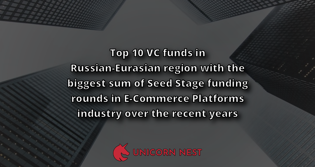 Top 10 VC funds in Russian-Eurasian region with the biggest sum of Seed Stage funding rounds in E-Commerce Platforms industry over the recent years