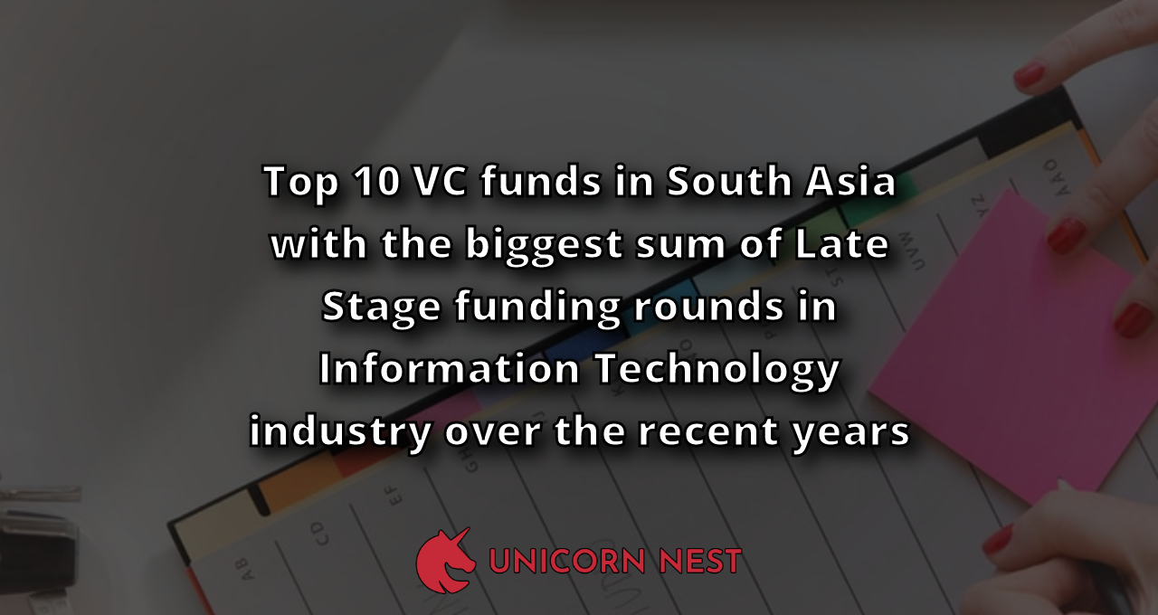 Top 10 VC funds in South Asia with the biggest sum of Late Stage funding rounds in Information Technology industry over the recent years