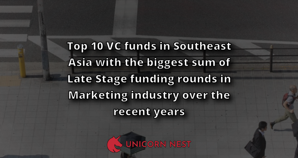 Top 10 VC funds in Southeast Asia with the biggest sum of Late Stage funding rounds in Marketing industry over the recent years