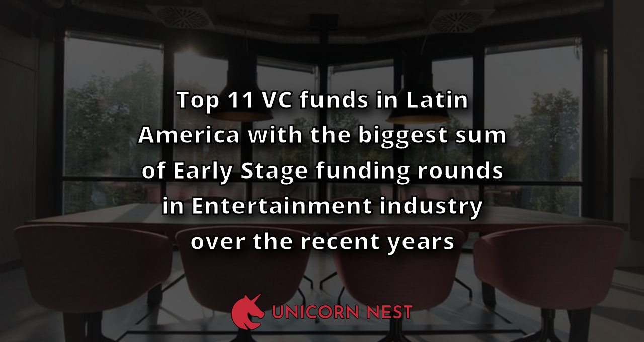 Top 11 VC funds in Latin America with the biggest sum of Early Stage funding rounds in Entertainment industry over the recent years