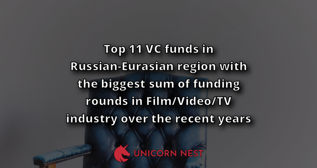 Top 11 VC funds in Russian-Eurasian region with the biggest sum of funding rounds in Film/Video/TV industry over the recent years