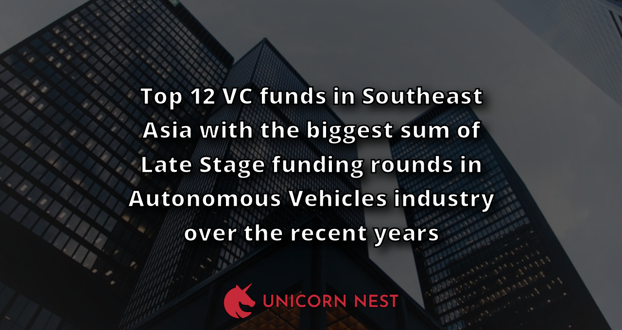 Top 12 VC funds in Southeast Asia with the biggest sum of Late Stage funding rounds in Autonomous Vehicles industry over the recent years