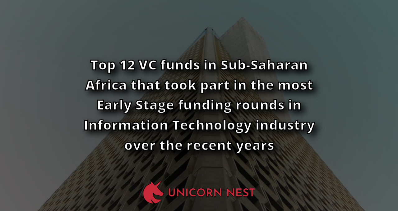 Top 12 VC funds in Sub-Saharan Africa that took part in the most Early Stage funding rounds in Information Technology industry over the recent years