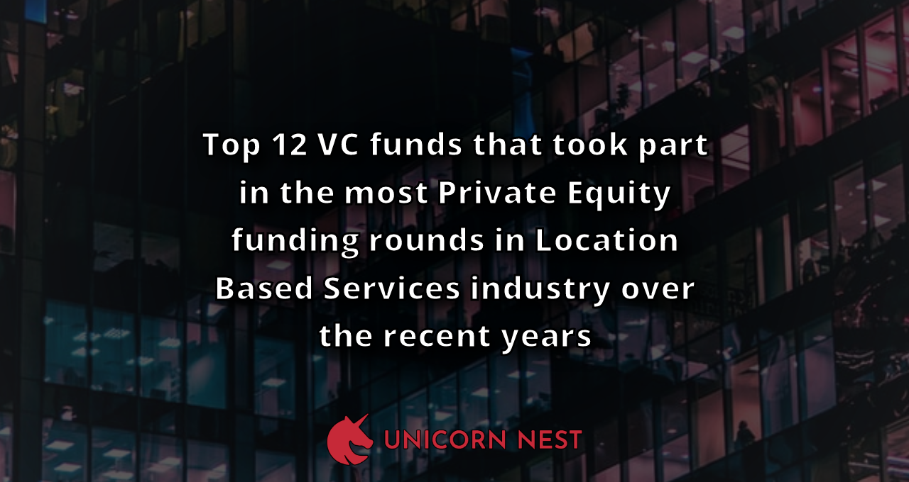 Top 12 VC funds that took part in the most Private Equity funding rounds in Location Based Services industry over the recent years