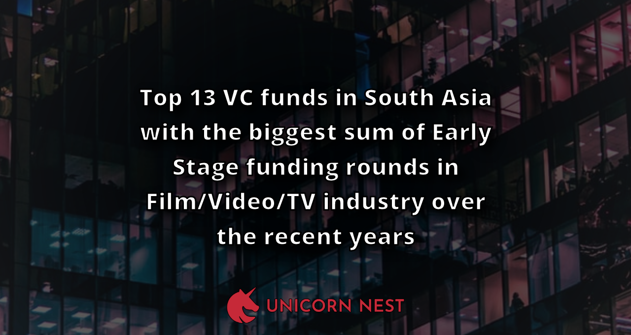 Top 13 VC funds in South Asia with the biggest sum of Early Stage funding rounds in Film/Video/TV industry over the recent years