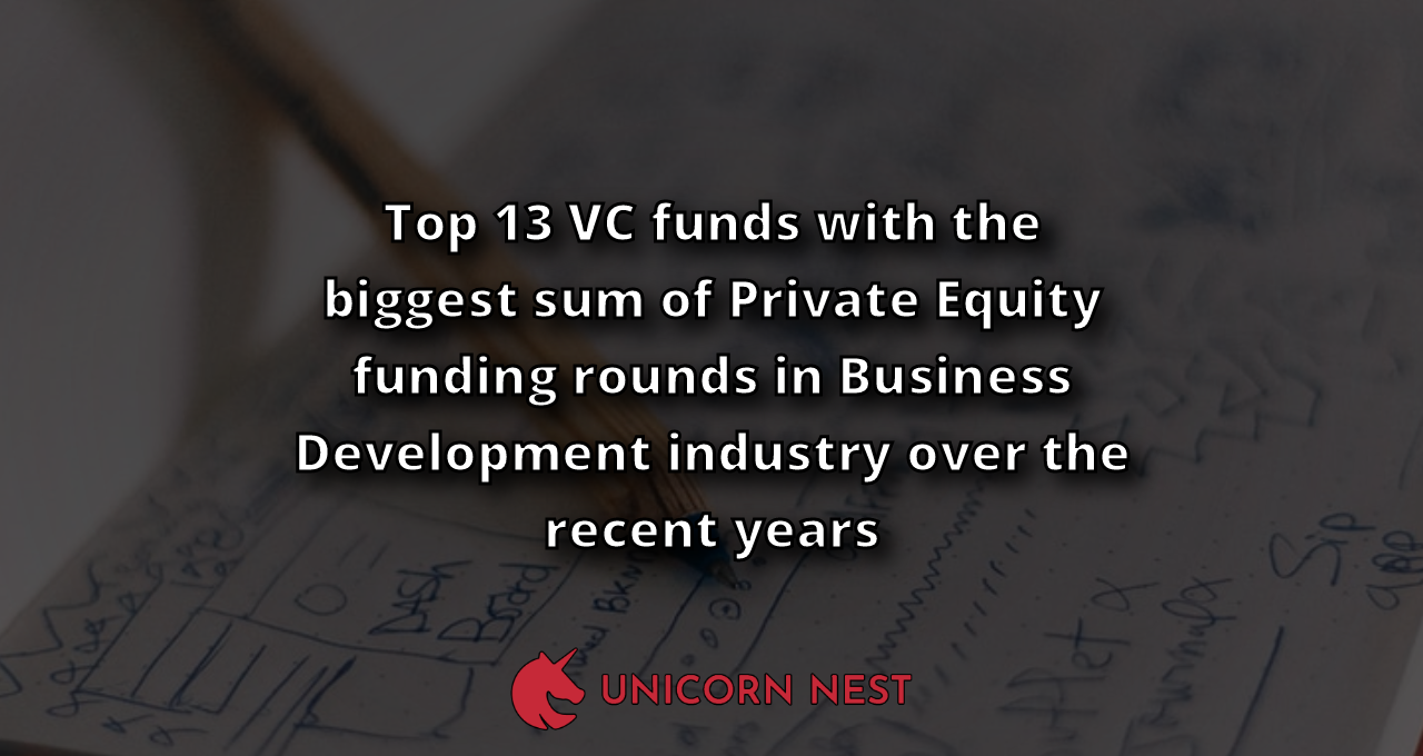 Top 13 VC funds with the biggest sum of Private Equity funding rounds in Business Development industry over the recent years