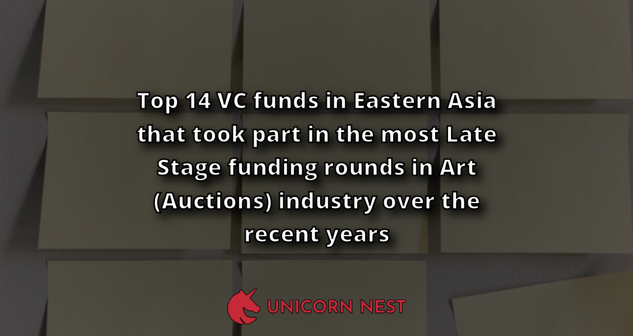 Top 14 VC funds in Eastern Asia that took part in the most Late Stage funding rounds in Art (Auctions) industry over the recent years