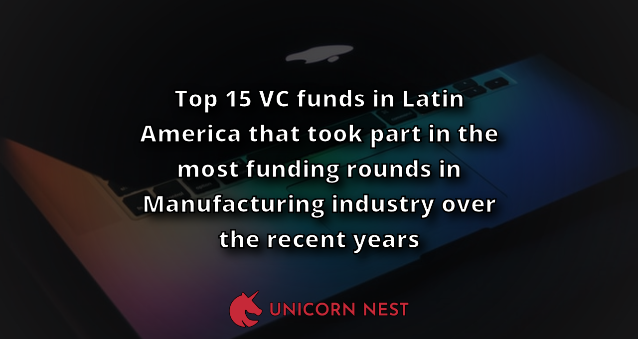 Top 15 VC funds in Latin America that took part in the most funding rounds in Manufacturing industry over the recent years