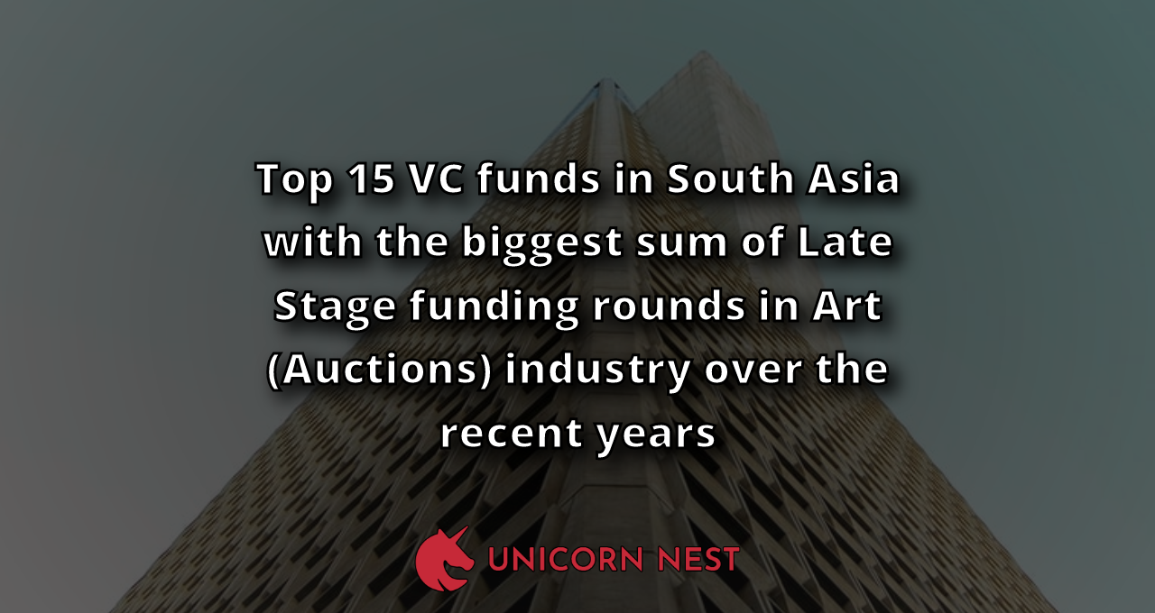 Top 15 VC funds in South Asia with the biggest sum of Late Stage funding rounds in Art (Auctions) industry over the recent years