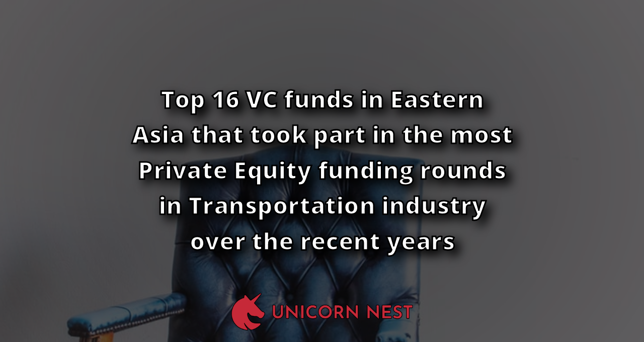 Top 16 VC funds in Eastern Asia that took part in the most Private Equity funding rounds in Transportation industry over the recent years