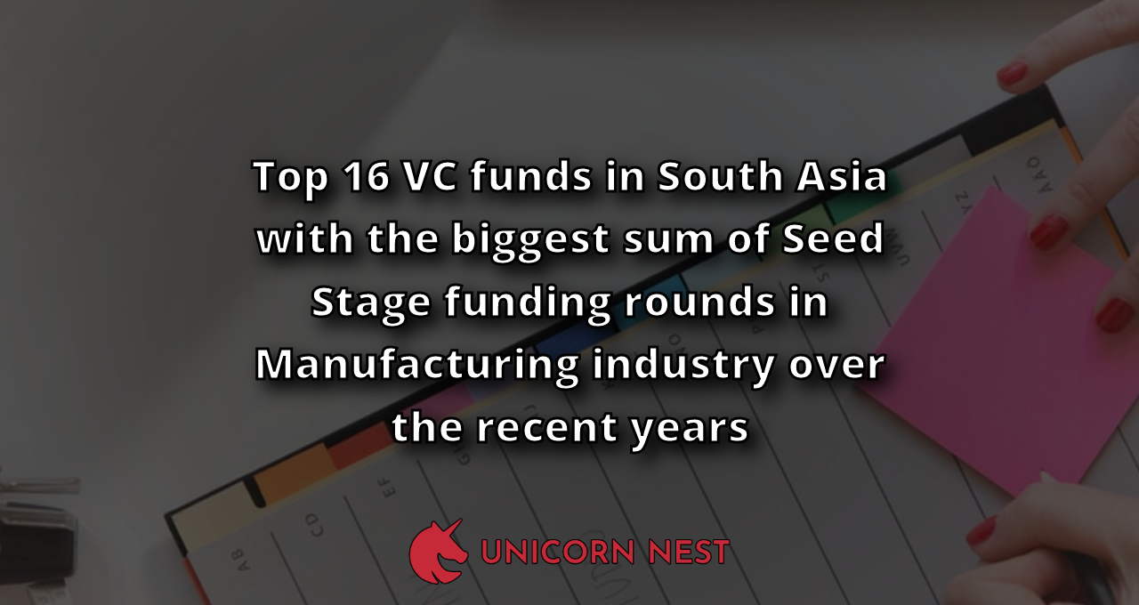Top 16 VC funds in South Asia with the biggest sum of Seed Stage funding rounds in Manufacturing industry over the recent years
