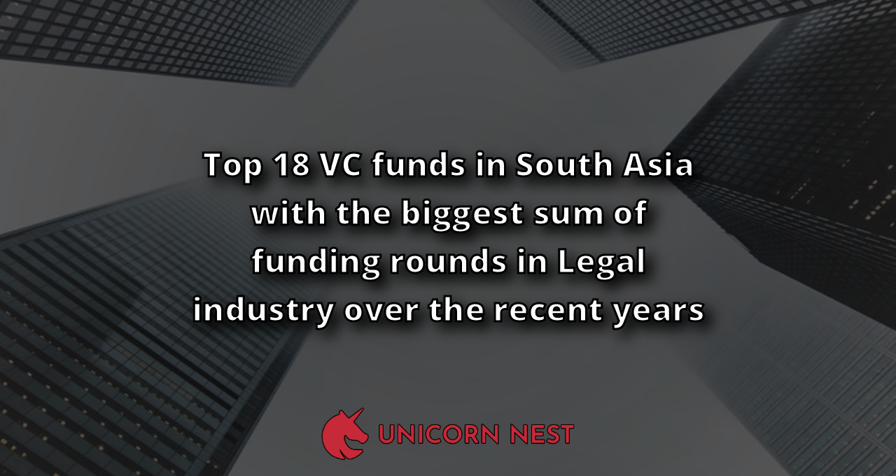 Top 18 VC funds in South Asia with the biggest sum of funding rounds in Legal industry over the recent years
