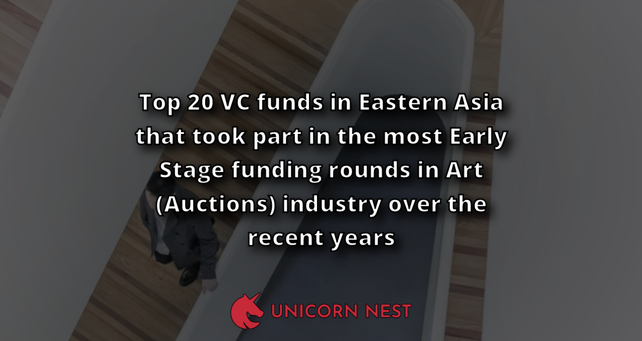 Top 20 VC funds in Eastern Asia that took part in the most Early Stage funding rounds in Art (Auctions) industry over the recent years