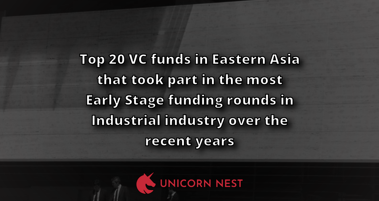 Top 20 VC funds in Eastern Asia that took part in the most Early Stage funding rounds in Industrial industry over the recent years