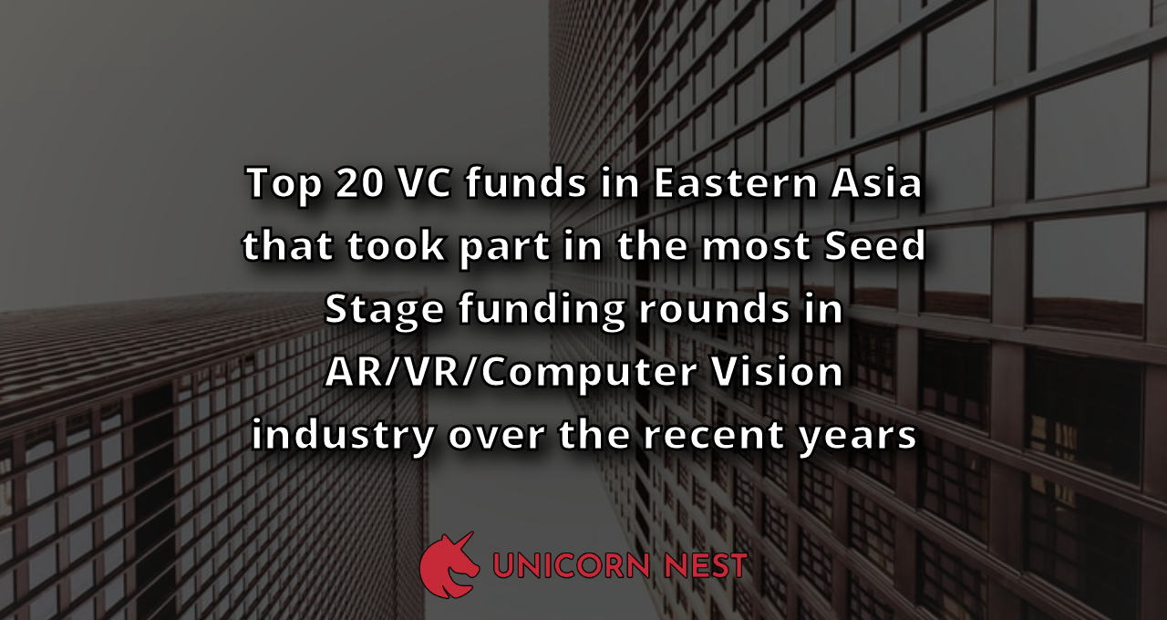 Top 20 VC funds in Eastern Asia that took part in the most Seed Stage funding rounds in AR/VR/Computer Vision industry over the recent years