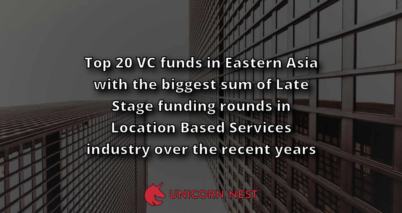 Top 20 VC funds in Eastern Asia with the biggest sum of Late Stage funding rounds in Location Based Services industry over the recent years