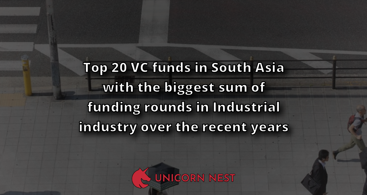 Top 20 VC funds in South Asia with the biggest sum of funding rounds in Industrial industry over the recent years