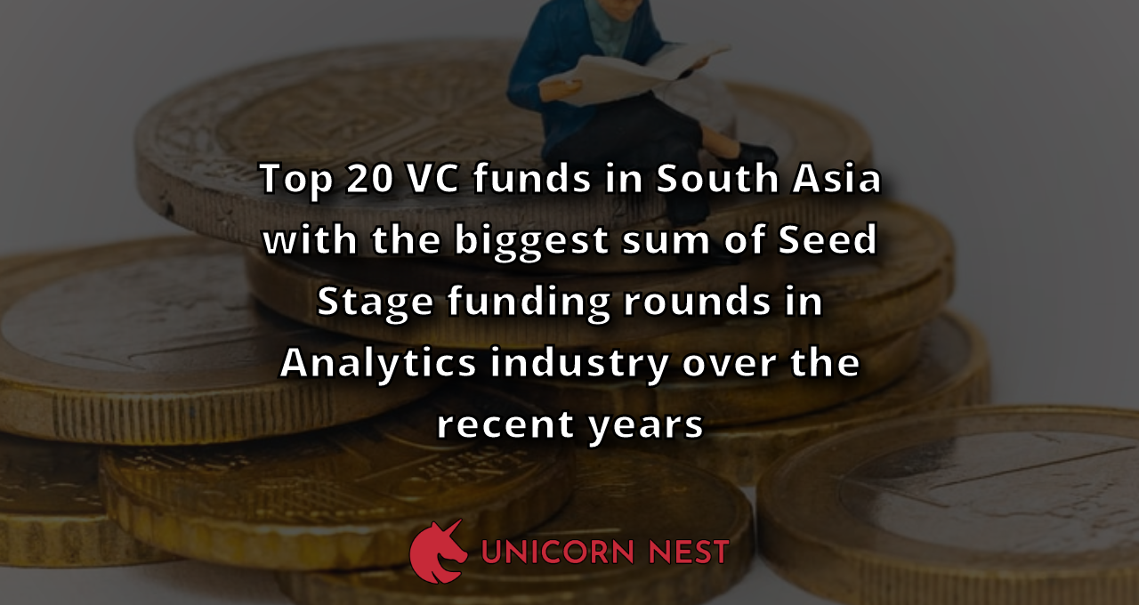 Top 20 VC funds in South Asia with the biggest sum of Seed Stage funding rounds in Analytics industry over the recent years