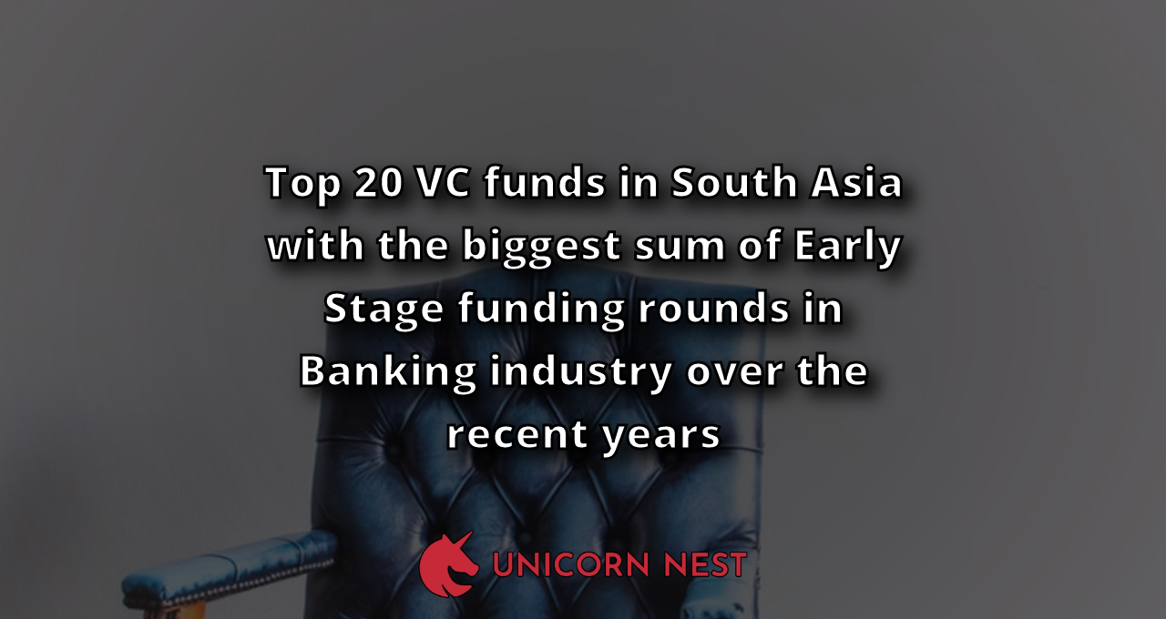 Top 20 VC funds in South Asia with the biggest sum of Early Stage funding rounds in Banking industry over the recent years