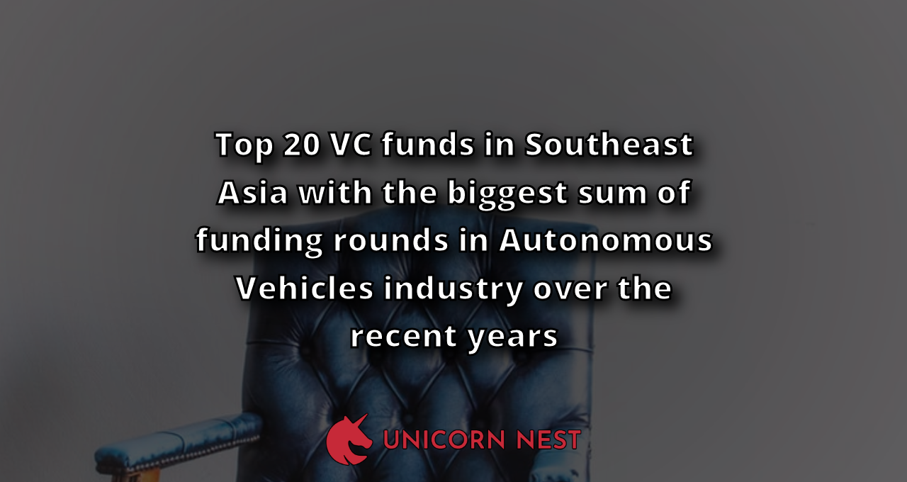 Top 20 VC funds in Southeast Asia with the biggest sum of funding rounds in Autonomous Vehicles industry over the recent years