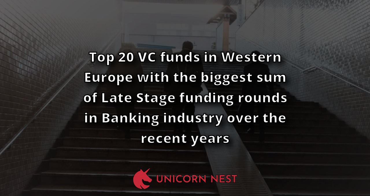 Top 20 VC funds in Western Europe with the biggest sum of Late Stage funding rounds in Banking industry over the recent years