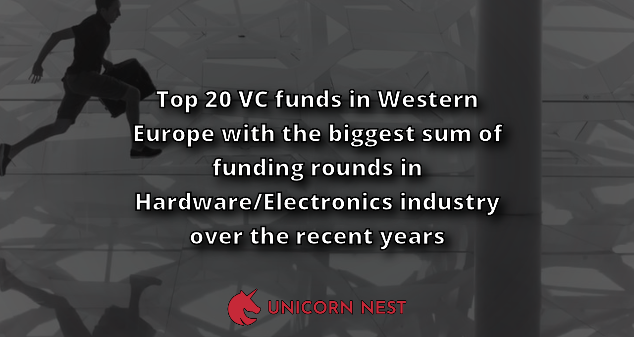 Top 20 VC funds in Western Europe with the biggest sum of funding rounds in Hardware/Electronics industry over the recent years