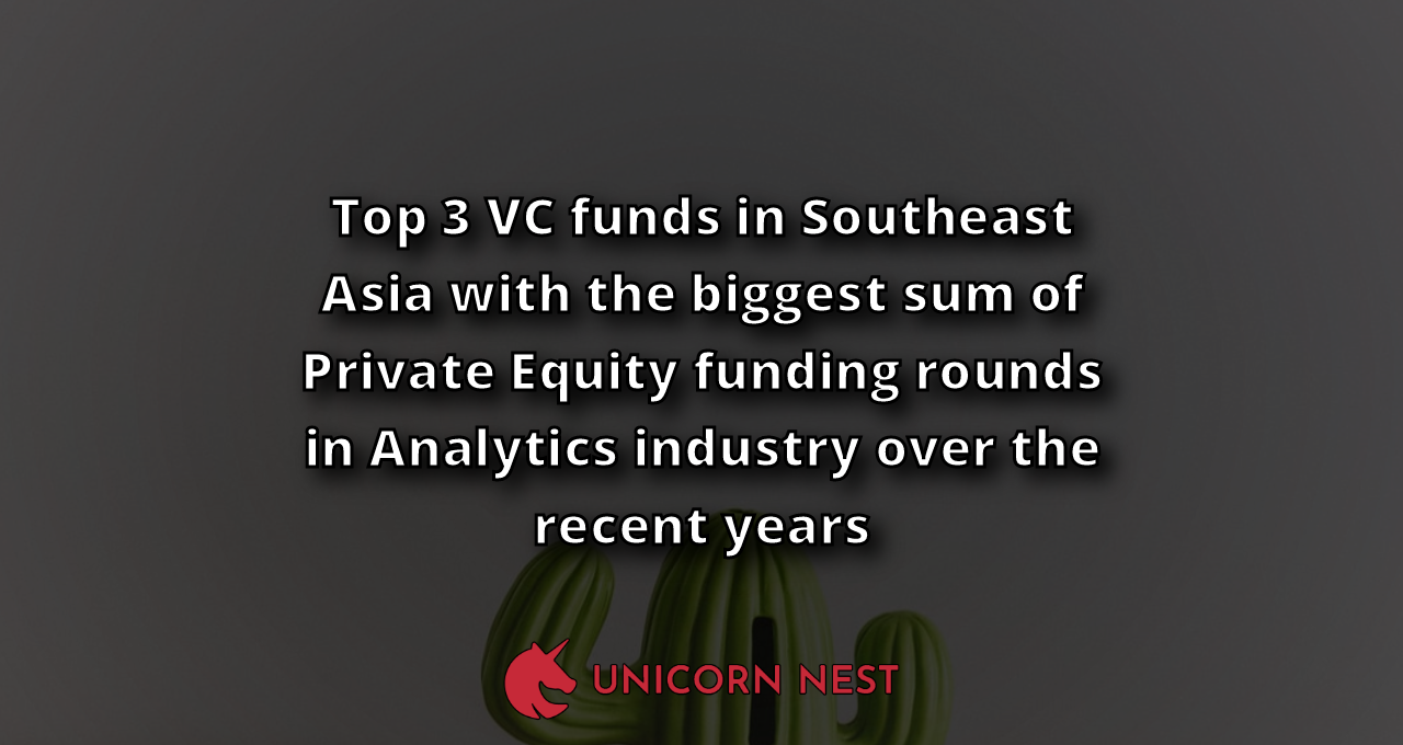 Top 3 VC funds in Southeast Asia with the biggest sum of Private Equity funding rounds in Analytics industry over the recent years