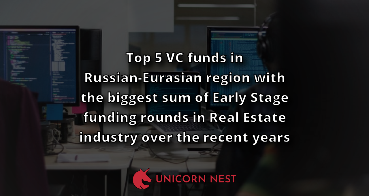 Top 5 VC funds in Russian-Eurasian region with the biggest sum of Early Stage funding rounds in Real Estate industry over the recent years