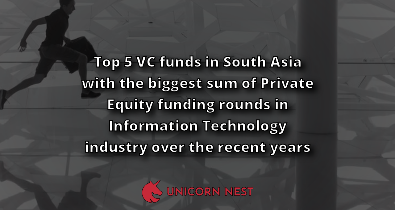 Top 5 VC funds in South Asia with the biggest sum of Private Equity funding rounds in Information Technology industry over the recent years