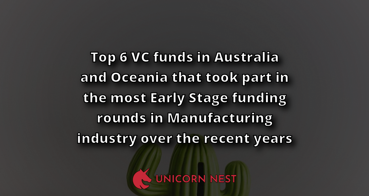 Top 6 VC funds in Australia and Oceania that took part in the most Early Stage funding rounds in Manufacturing industry over the recent years
