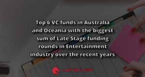 Top 6 VC funds in Australia and Oceania with the biggest sum of Late Stage funding rounds in Entertainment industry over the recent years