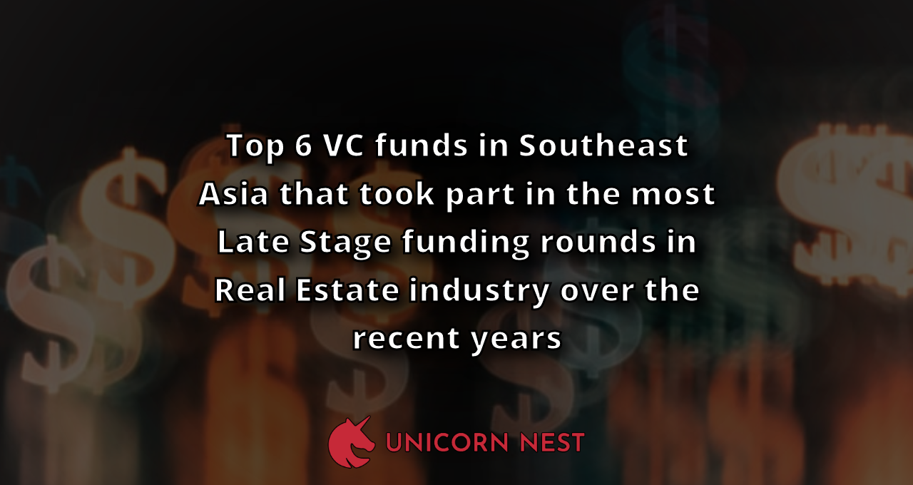 Top 6 VC funds in Southeast Asia that took part in the most Late Stage funding rounds in Real Estate industry over the recent years