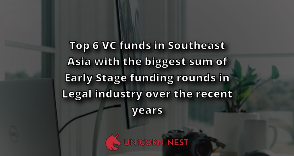 Top 6 VC funds in Southeast Asia with the biggest sum of Early Stage funding rounds in Legal industry over the recent years