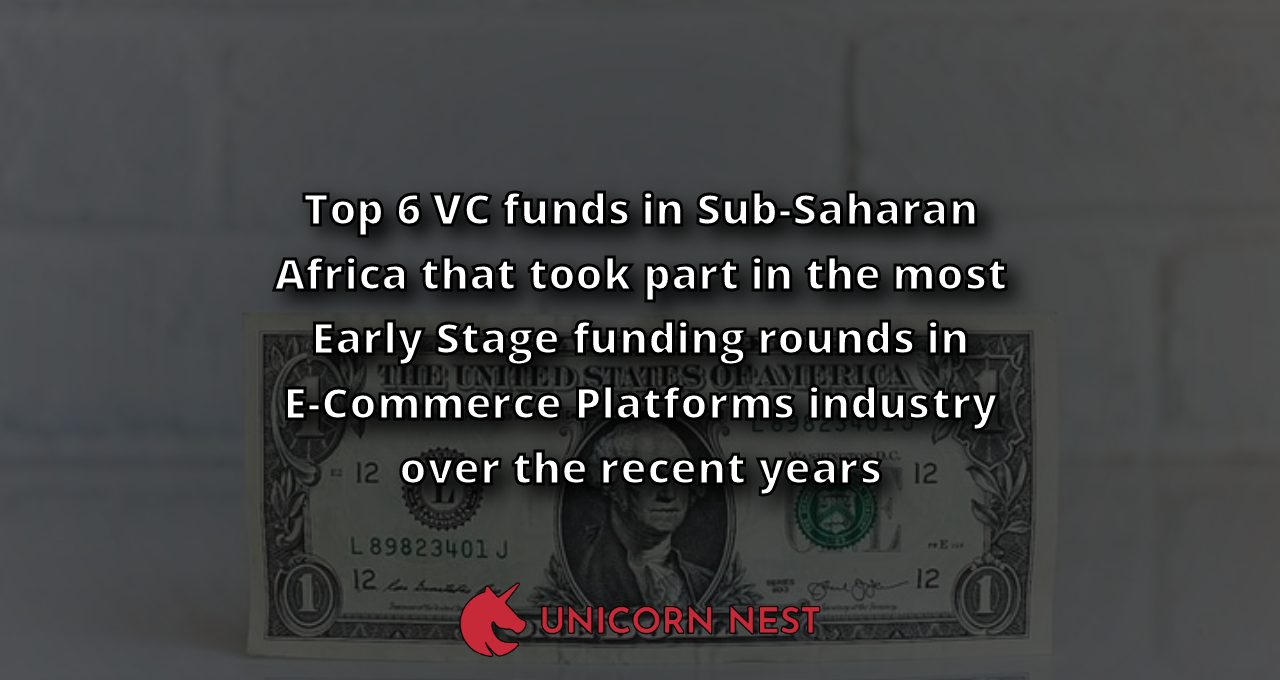 Top 6 VC funds in Sub-Saharan Africa that took part in the most Early Stage funding rounds in E-Commerce Platforms industry over the recent years