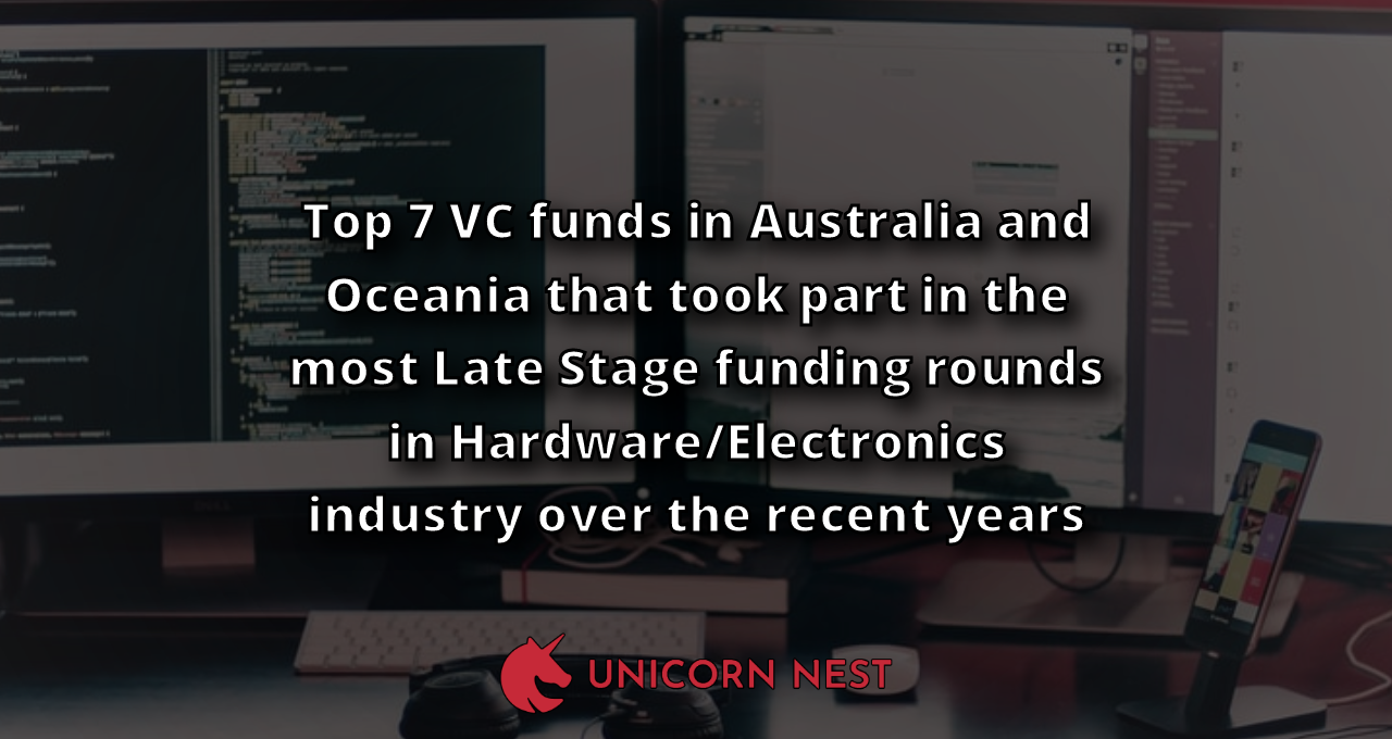 Top 7 VC funds in Australia and Oceania that took part in the most Late Stage funding rounds in Hardware/Electronics industry over the recent years