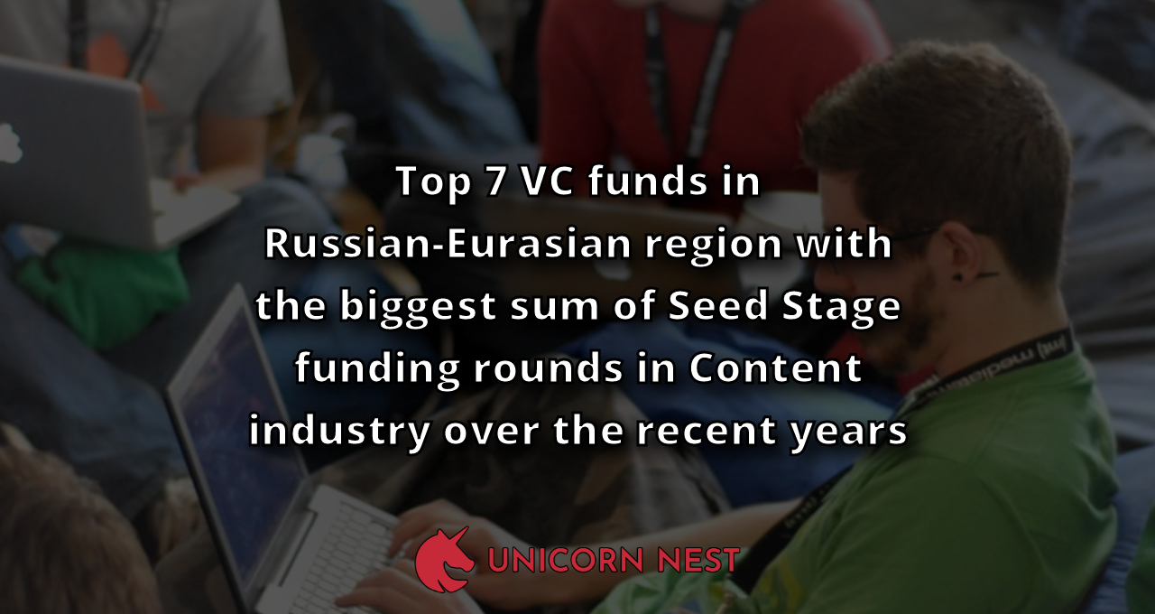 Top 7 VC funds in Russian-Eurasian region with the biggest sum of Seed Stage funding rounds in Content industry over the recent years