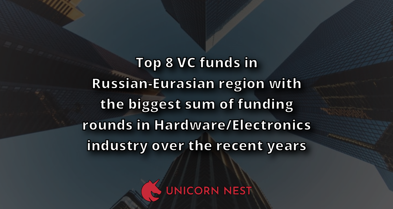 Top 8 VC funds in Russian-Eurasian region with the biggest sum of funding rounds in Hardware/Electronics industry over the recent years