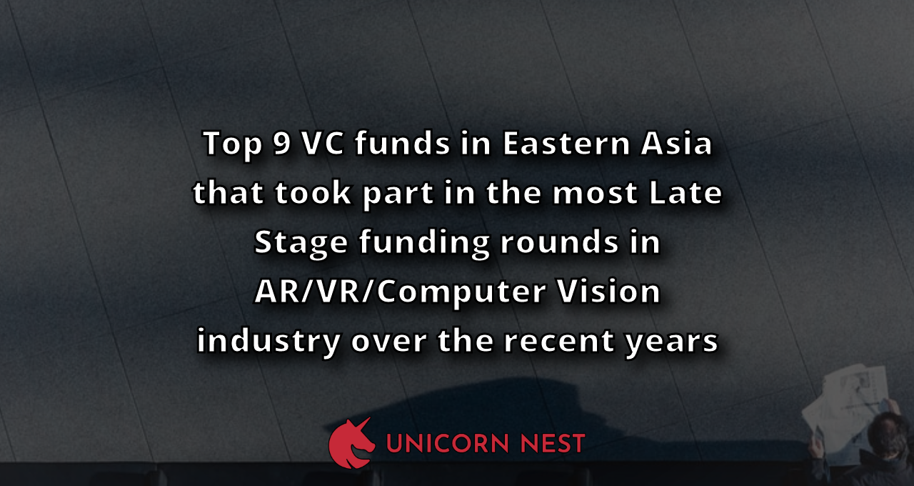 Top 9 VC funds in Eastern Asia that took part in the most Late Stage funding rounds in AR/VR/Computer Vision industry over the recent years