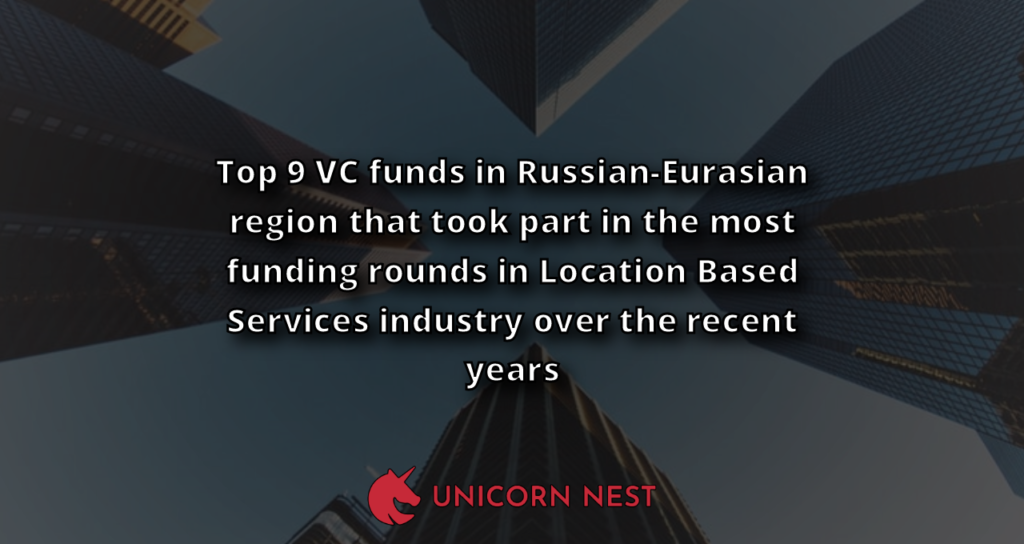 Top 9 VC funds in Russian-Eurasian region that took part in the most funding rounds in Location Based Services industry over the recent years