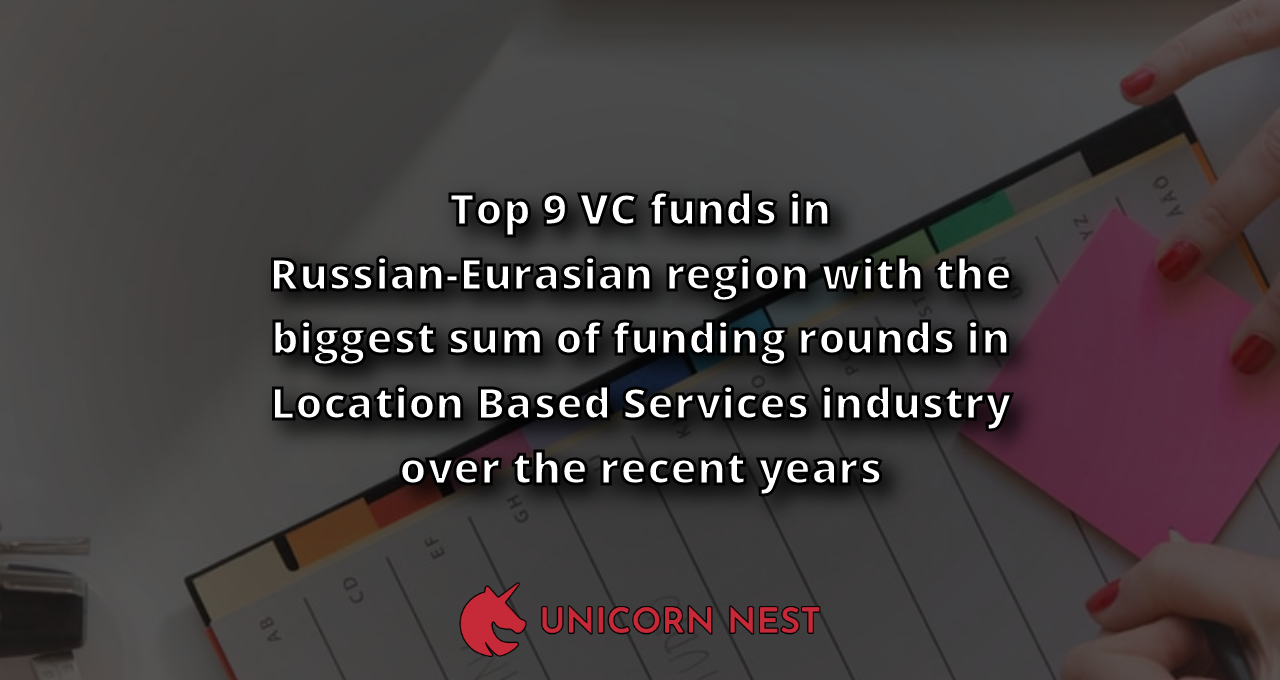 Top 9 VC funds in Russian-Eurasian region with the biggest sum of funding rounds in Location Based Services industry over the recent years