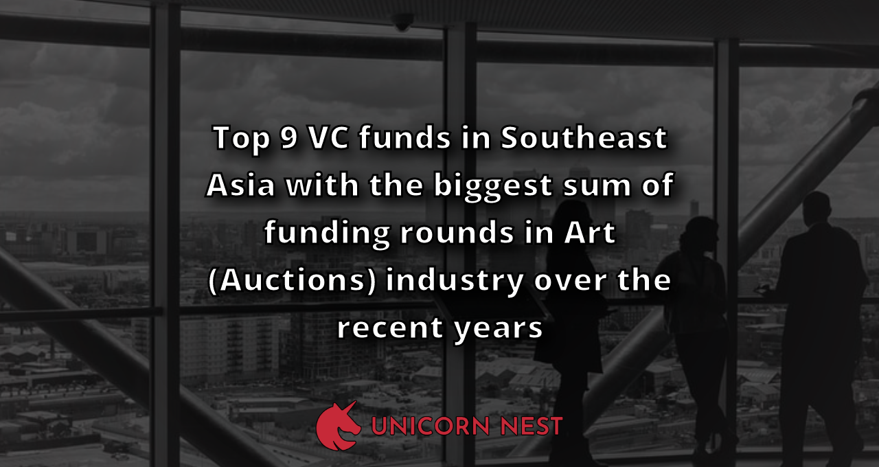Top 9 VC funds in Southeast Asia with the biggest sum of funding rounds in Art (Auctions) industry over the recent years