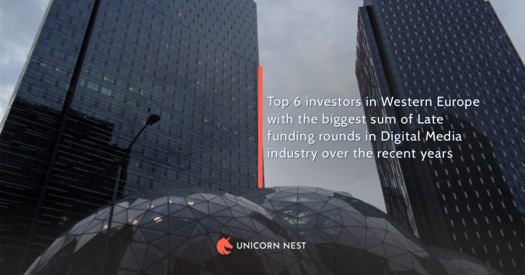 Top 6 investors in Western Europe with the biggest sum of Late funding rounds in Digital Media industry over the recent years