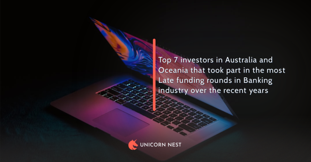 Top 7 investors in Australia and Oceania that took part in the most Late funding rounds in Banking industry over the recent years