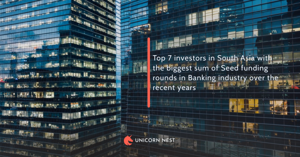 Top 7 investors in South Asia with the biggest sum of Seed funding rounds in Banking industry over the recent years