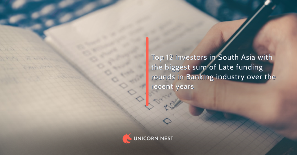 Top 12 investors in South Asia with the biggest sum of Late funding rounds in Banking industry over the recent years