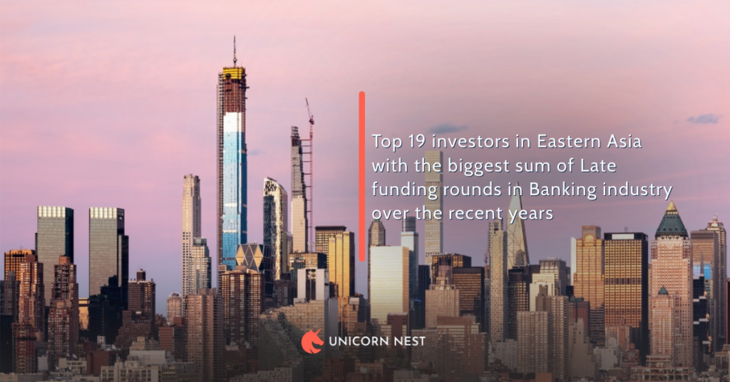Top 19 investors in Eastern Asia with the biggest sum of Late funding rounds in Banking industry over the recent years