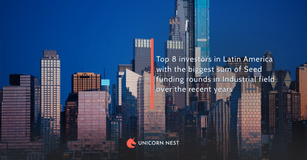 Top 8 investors in Latin America with the biggest sum of Seed funding rounds in Industrial field over the recent years