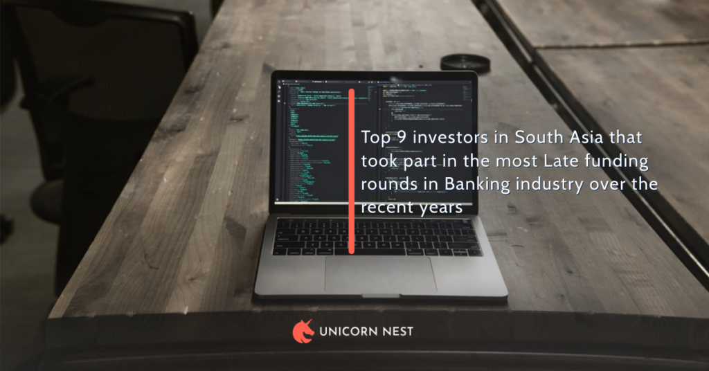 Top 9 investors in South Asia that took part in the most Late funding rounds in Banking industry over the recent years