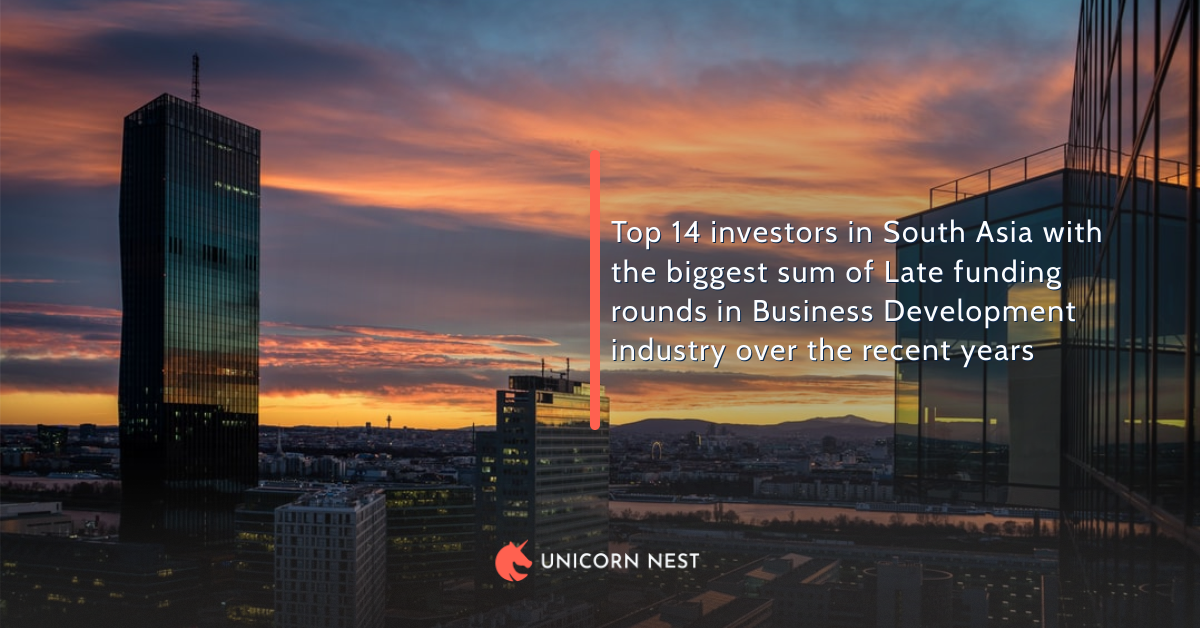 Top 14 investors in South Asia with the biggest sum of Late funding rounds in Business Development industry over the recent years