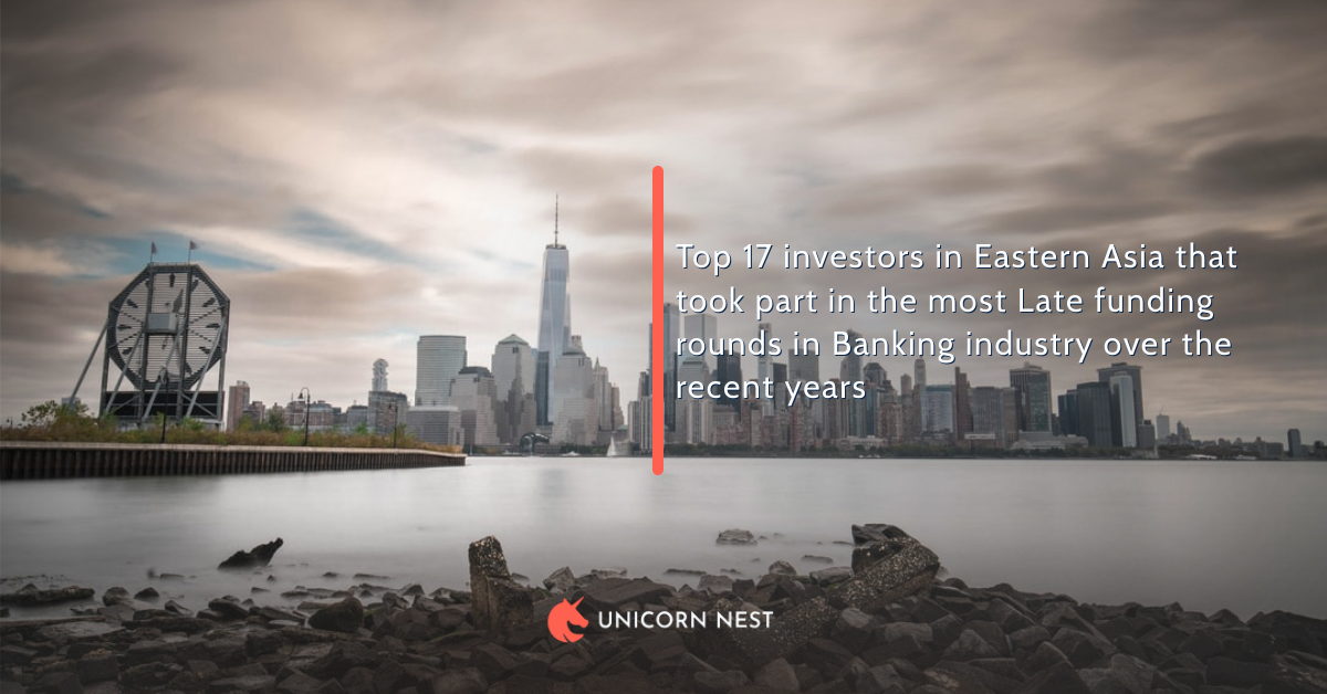 Top 17 investors in Eastern Asia that took part in the most Late funding rounds in Banking industry over the recent years
